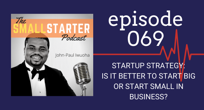 SBP 069 -- Startup Strategy_Is It Better To Start Big or Small in Business